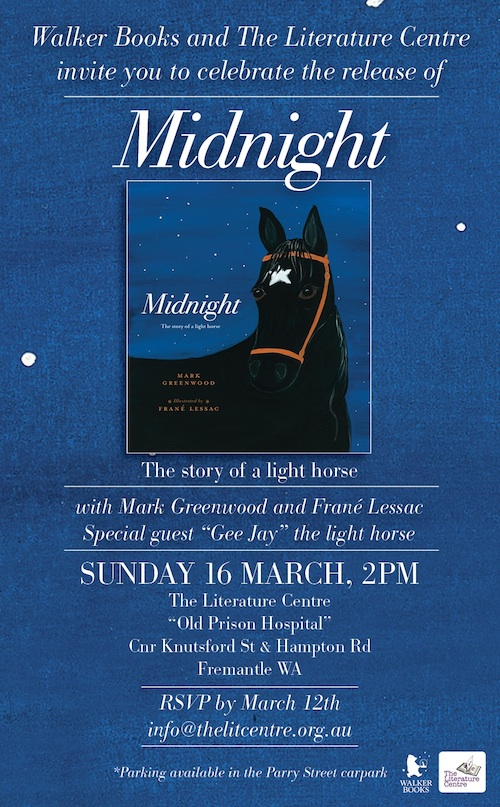 Walker Books and The Literature Centre invite you to celebrate the release of MIDNIGHT: The story of a light horse, with Mark Greenwood and Frané Lessac. Special guest: Gee Jay, the light horse. SUNDAY 16 MARCH 2014 at 2pm. At The Literature Centre, 'Old Prison Hospital', Cnr Knutsford St and Hampton Rd, Fremantle WA. RSVP by March 12 2014 – email info@thelitcentre.org.au (Parking available in the Parry St car park)