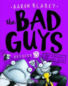 Xavier recommends THE BAD GUYS EPISODE 3: THE FURBALL STRIKES BACK by Aaron Blabey