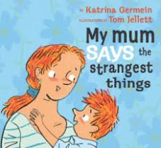 My Mum says the Strangest Things by Katrina Germein, illustrated by Tom Jellett.